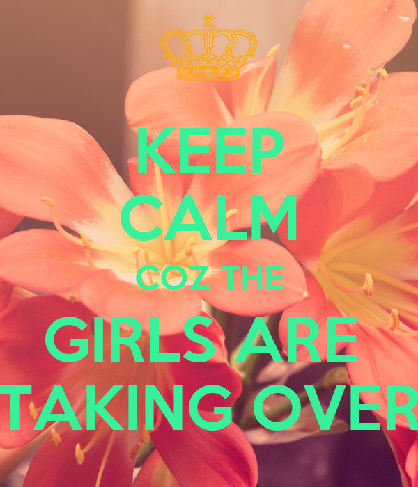 KEEP CALM COZ THE GIRLS ARE  TAKING OVER