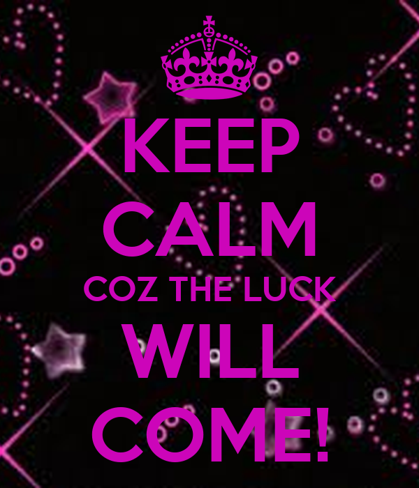 KEEP CALM COZ THE LUCK WILL COME!