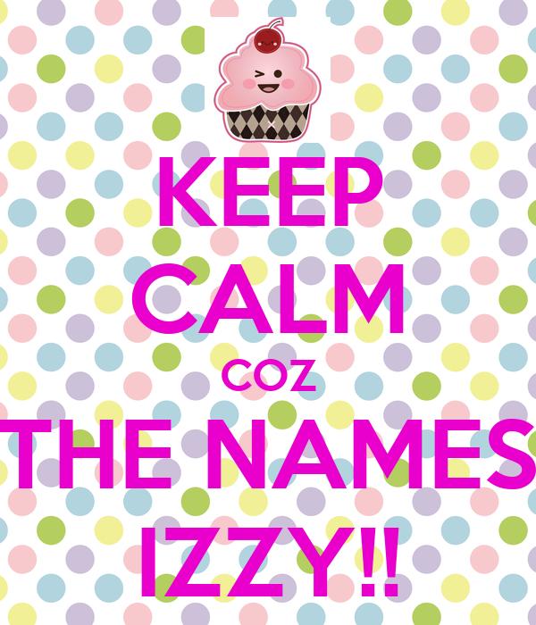 KEEP CALM COZ THE NAMES IZZY!!
