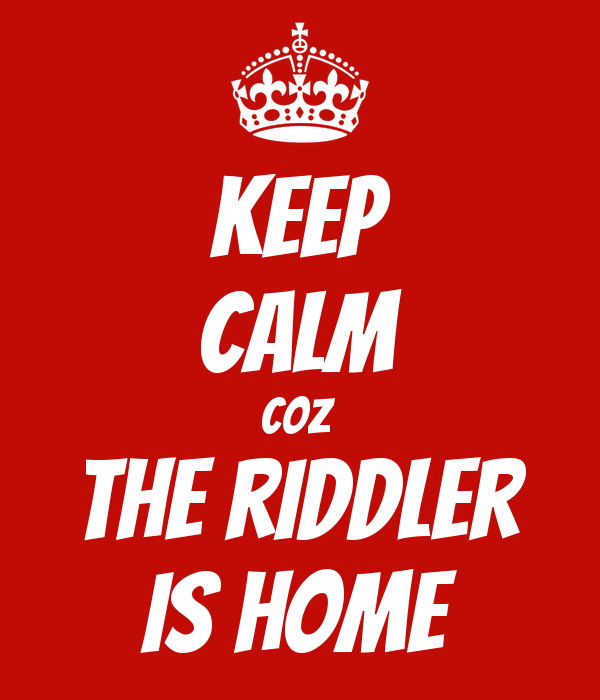 KEEP CALM COZ  The riddler is home
