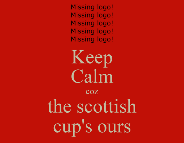 Keep Calm coz the scottish cup's ours