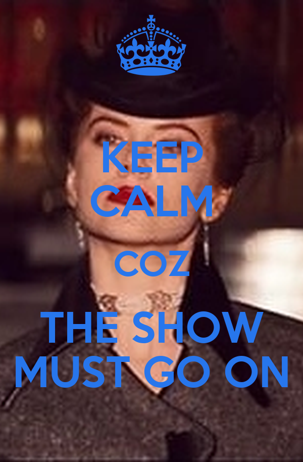 KEEP CALM COZ THE SHOW MUST GO ON