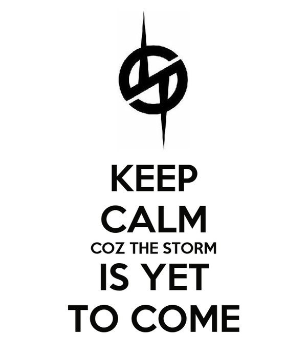 KEEP CALM COZ THE STORM IS YET TO COME