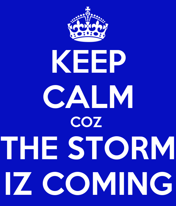 KEEP CALM COZ  THE STORM IZ COMING