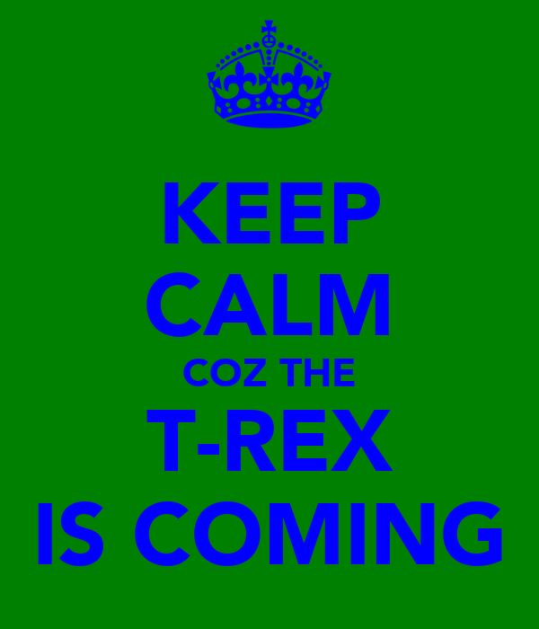 KEEP CALM COZ THE T-REX IS COMING