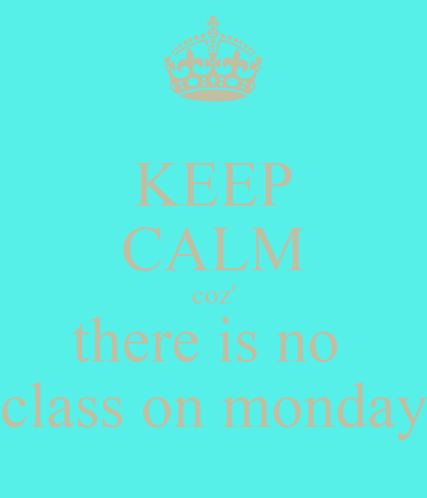 KEEP CALM coz' there is no  class on monday