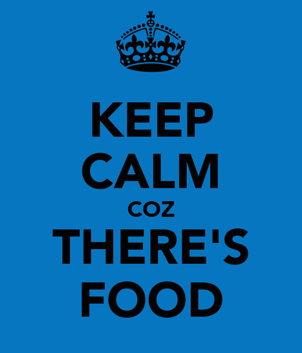 KEEP CALM COZ THERE'S FOOD