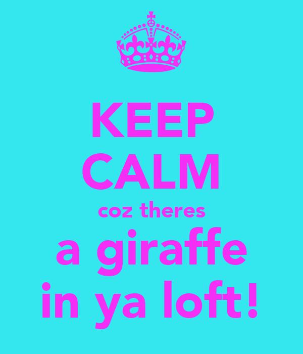 KEEP CALM coz theres a giraffe in ya loft!