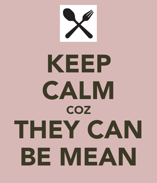 KEEP CALM COZ THEY CAN BE MEAN