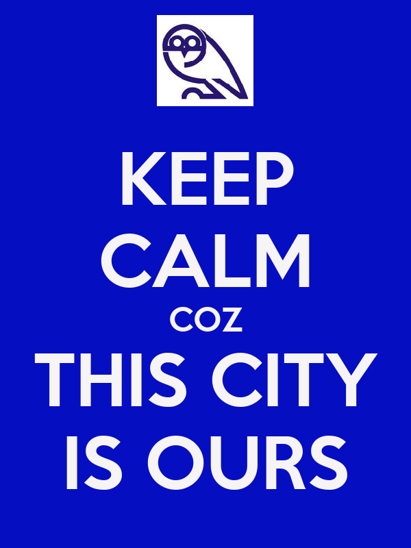 KEEP CALM COZ THIS CITY IS OURS