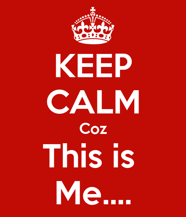KEEP CALM Coz This is  Me....