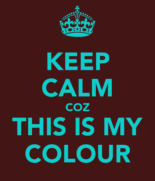 KEEP CALM COZ THIS IS MY COLOUR