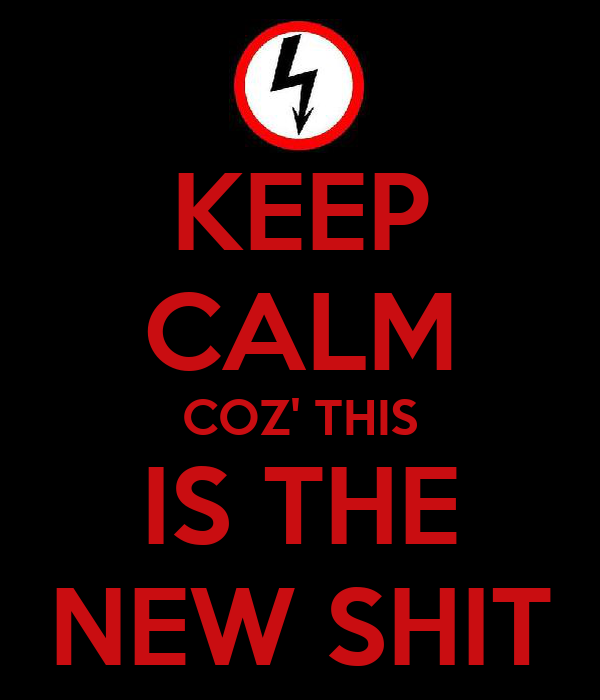 KEEP CALM COZ' THIS IS THE NEW SHIT