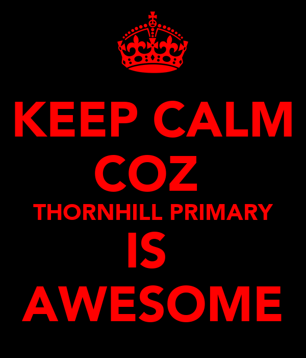 KEEP CALM COZ  THORNHILL PRIMARY IS  AWESOME