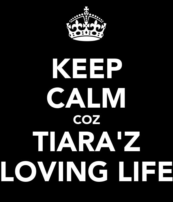 KEEP CALM COZ TIARA'Z LOVING LIFE