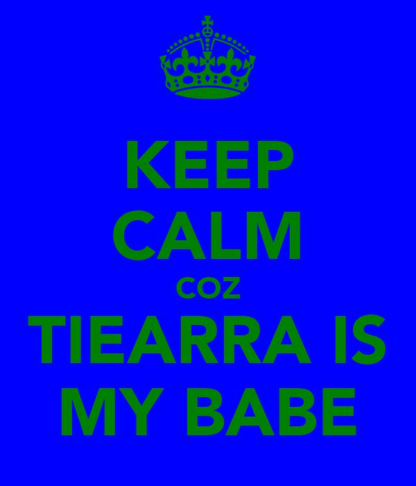 KEEP CALM COZ TIEARRA IS MY BABE