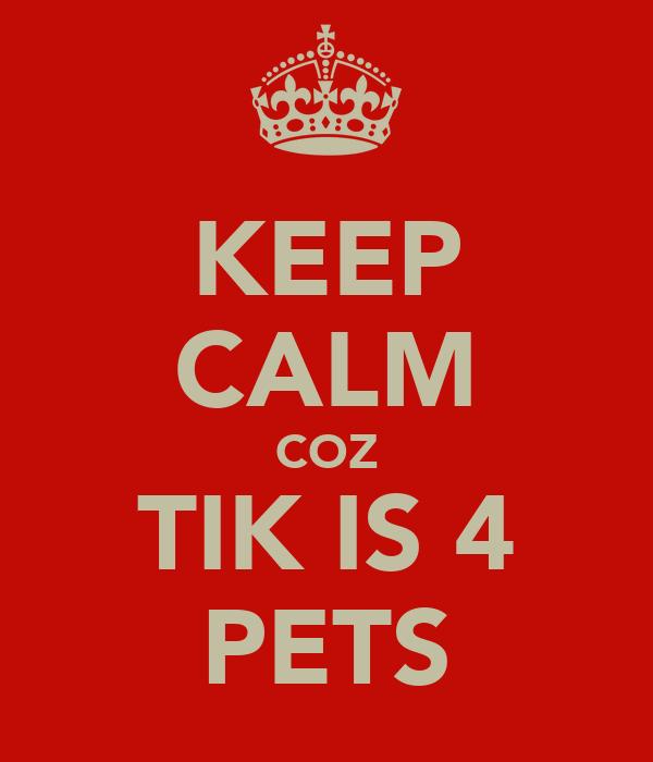 KEEP CALM COZ TIK IS 4 PETS