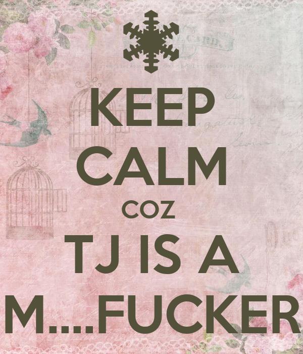 KEEP CALM COZ  TJ IS A M....FUCKER