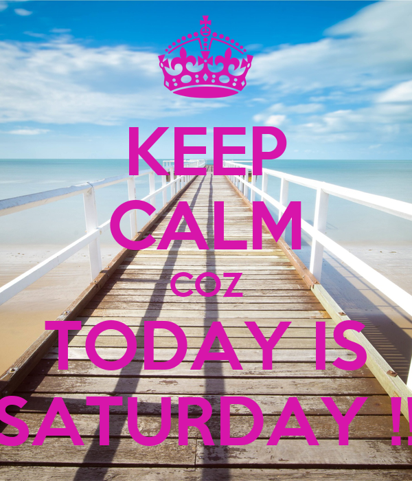 KEEP CALM COZ TODAY IS SATURDAY !!