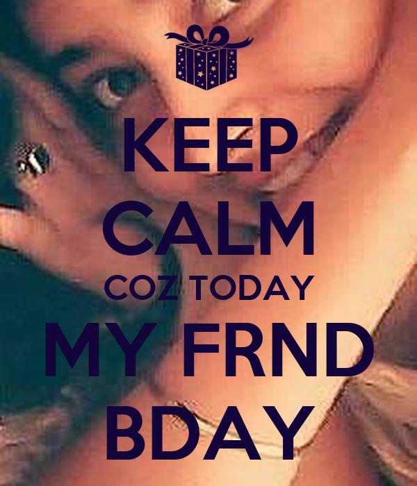 KEEP CALM COZ TODAY MY FRND  BDAY