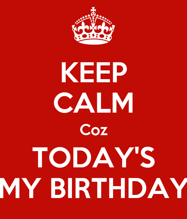 KEEP CALM Coz TODAY'S MY BIRTHDAY