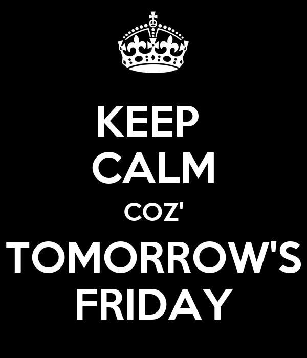 KEEP  CALM COZ' TOMORROW'S FRIDAY