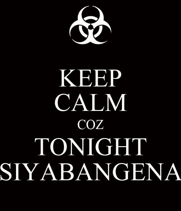 KEEP CALM COZ TONIGHT SIYABANGENA