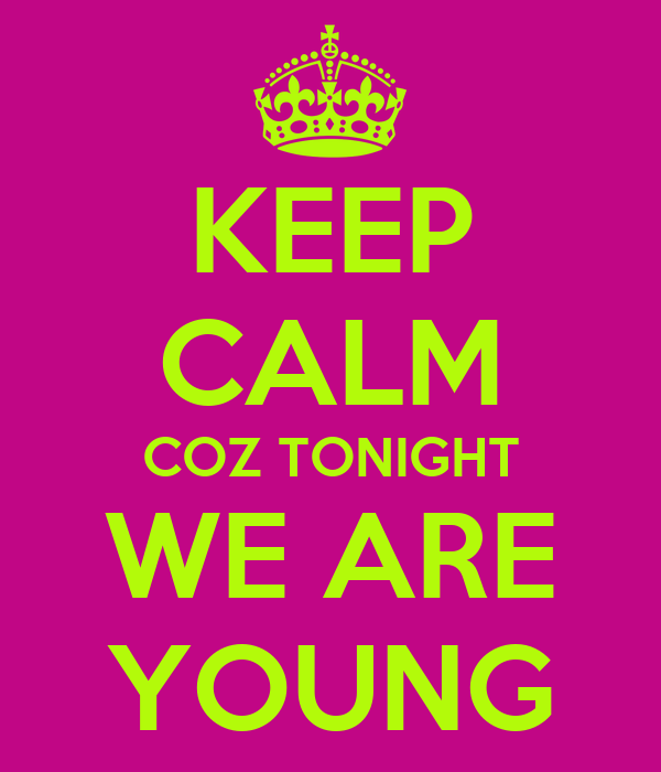 KEEP CALM COZ TONIGHT WE ARE YOUNG