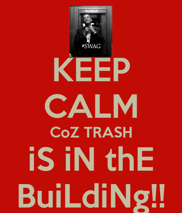 KEEP CALM CoZ TRASH iS iN thE BuiLdiNg!!