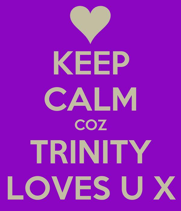 KEEP CALM COZ TRINITY LOVES U X