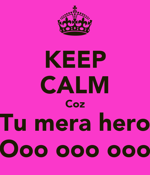 KEEP CALM Coz Tu mera hero Ooo ooo ooo