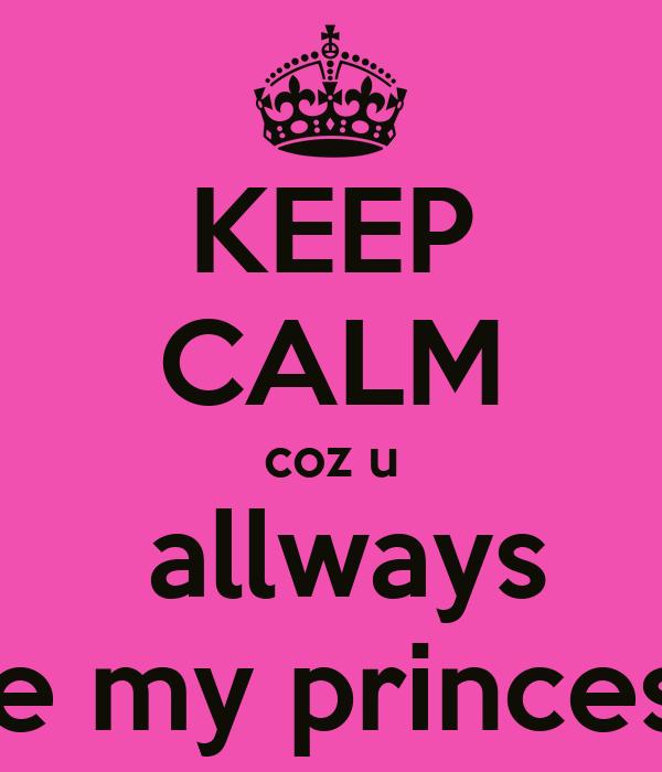 KEEP CALM coz u  allways be my princess