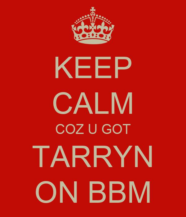 KEEP CALM COZ U GOT TARRYN ON BBM