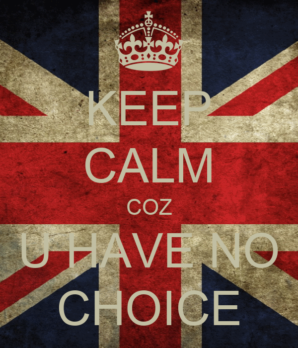 KEEP CALM COZ U HAVE NO CHOICE