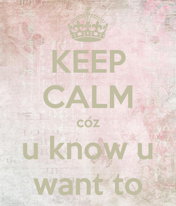 KEEP CALM coz u know u want to
