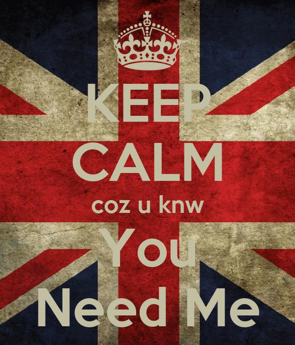 KEEP CALM coz u knw You Need Me