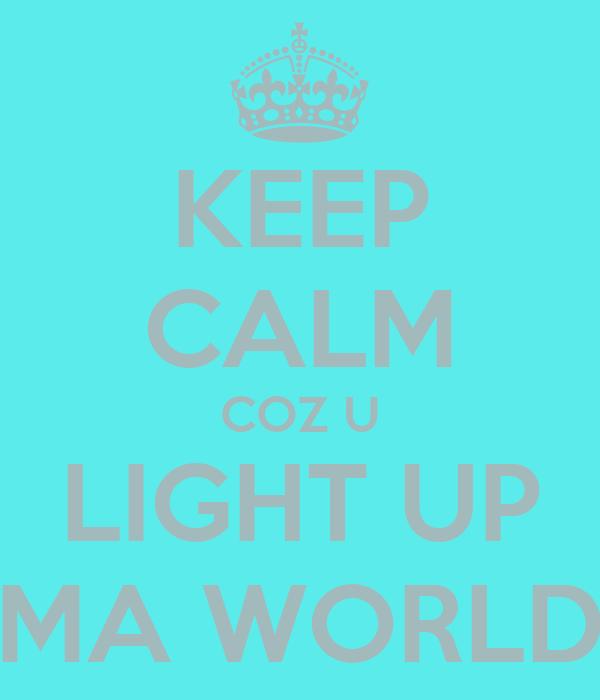 KEEP CALM COZ U LIGHT UP MA WORLD