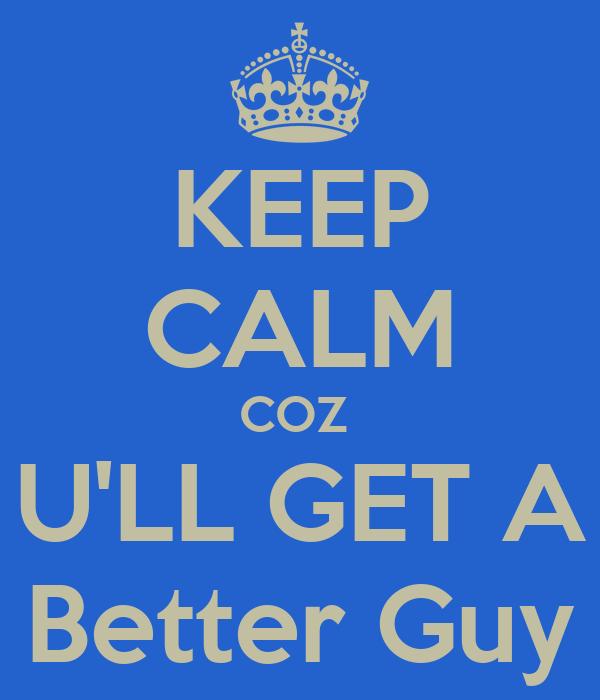 KEEP CALM COZ  U'LL GET A Better Guy