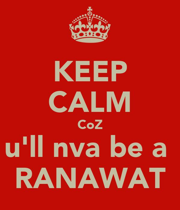 KEEP CALM CoZ u'll nva be a  RANAWAT