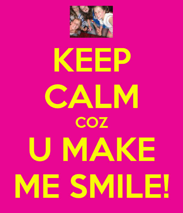 KEEP CALM COZ U MAKE ME SMILE!