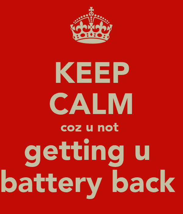KEEP CALM coz u not  getting u  battery back