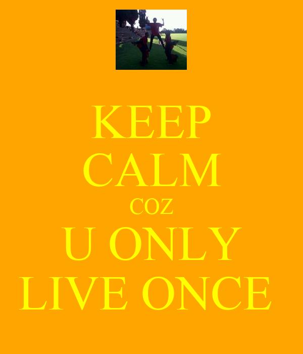 KEEP CALM COZ U ONLY LIVE ONCE