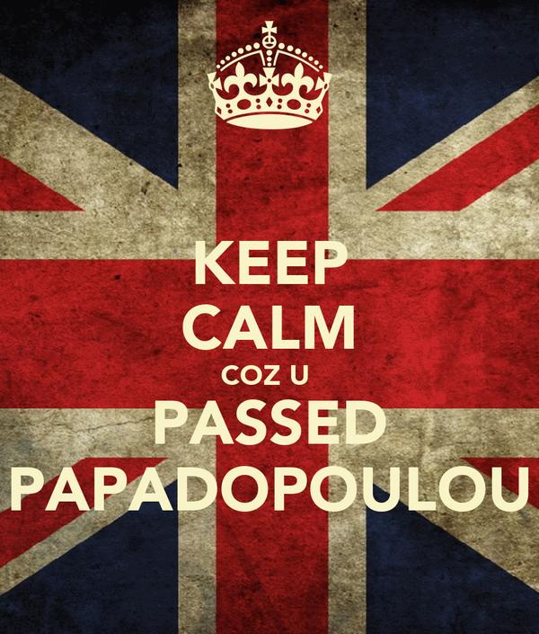 KEEP CALM COZ U  PASSED PAPADOPOULOU