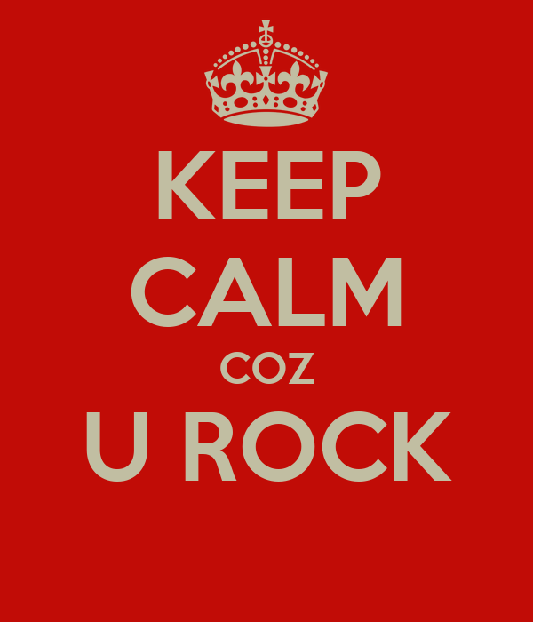 KEEP CALM COZ U ROCK