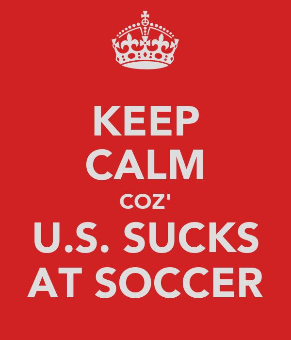 KEEP CALM COZ' U.S. SUCKS AT SOCCER