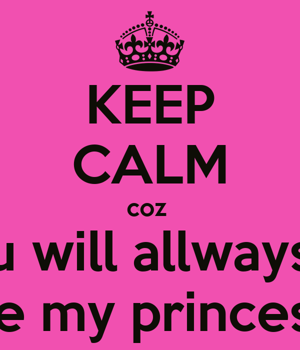 KEEP CALM coz  u will allways be my princess