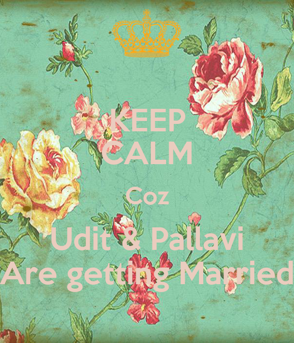 KEEP CALM Coz Udit & Pallavi Are getting Married
