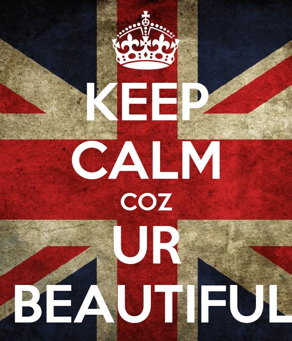 KEEP CALM COZ UR  BEAUTIFUL
