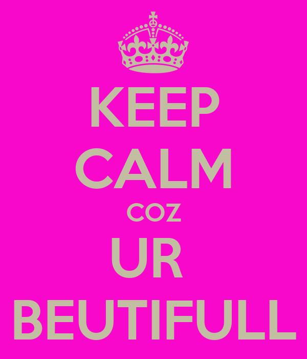 KEEP CALM COZ UR  BEUTIFULL