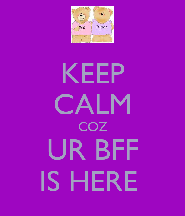 KEEP CALM COZ UR BFF IS HERE